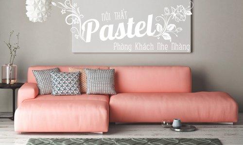 Nội thất phòng khách tone màu pastel quyến rũ